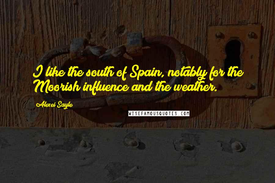 Alexei Sayle quotes: I like the south of Spain, notably for the Moorish influence and the weather.