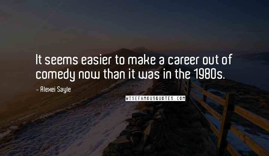 Alexei Sayle quotes: It seems easier to make a career out of comedy now than it was in the 1980s.