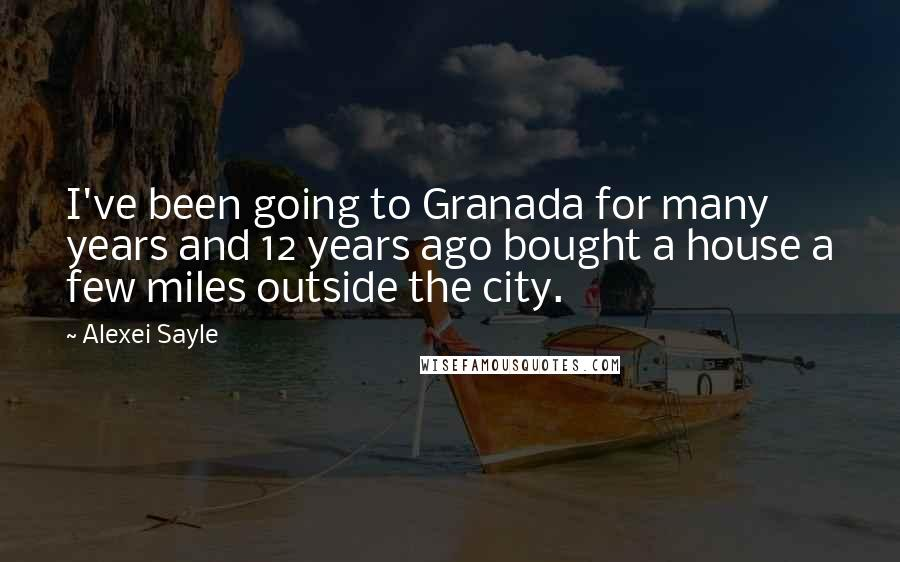 Alexei Sayle quotes: I've been going to Granada for many years and 12 years ago bought a house a few miles outside the city.