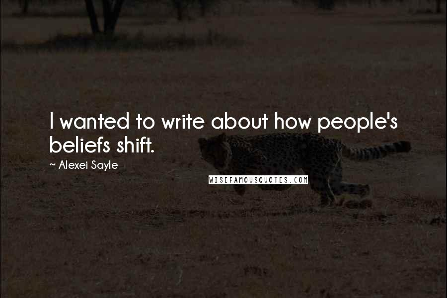 Alexei Sayle quotes: I wanted to write about how people's beliefs shift.