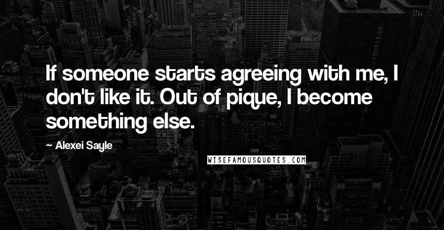 Alexei Sayle quotes: If someone starts agreeing with me, I don't like it. Out of pique, I become something else.
