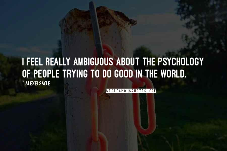 Alexei Sayle quotes: I feel really ambiguous about the psychology of people trying to do good in the world.