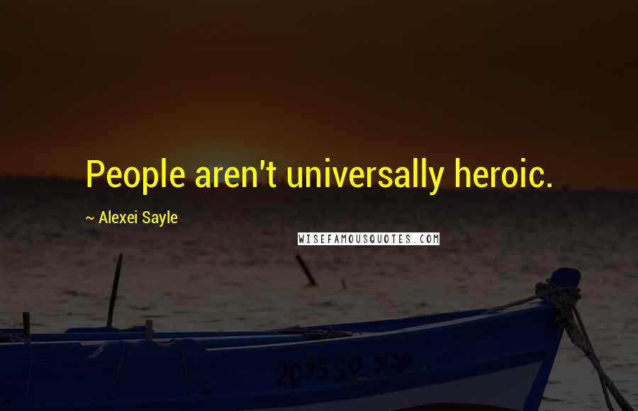 Alexei Sayle quotes: People aren't universally heroic.