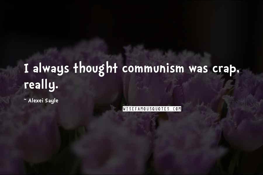 Alexei Sayle quotes: I always thought communism was crap, really.