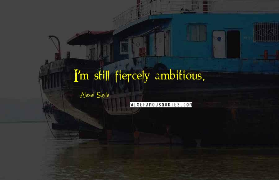 Alexei Sayle quotes: I'm still fiercely ambitious.