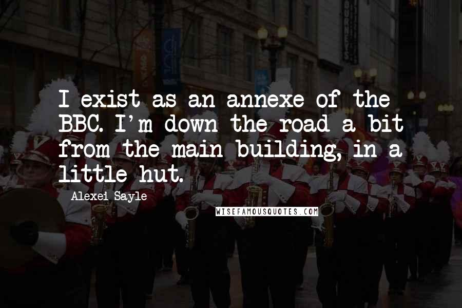 Alexei Sayle quotes: I exist as an annexe of the BBC. I'm down the road a bit from the main building, in a little hut.