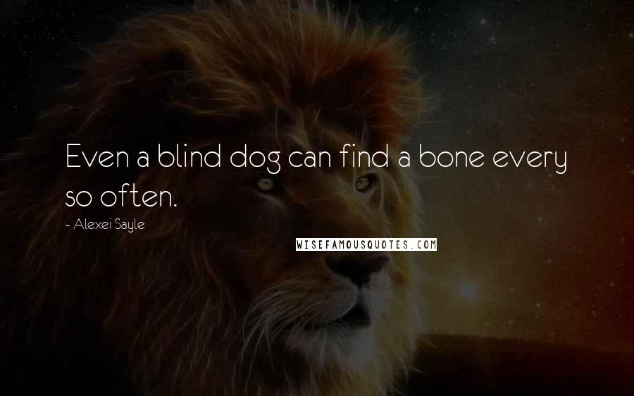 Alexei Sayle quotes: Even a blind dog can find a bone every so often.