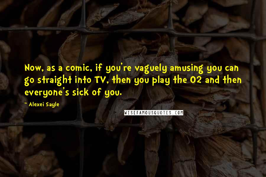 Alexei Sayle quotes: Now, as a comic, if you're vaguely amusing you can go straight into TV, then you play the O2 and then everyone's sick of you.