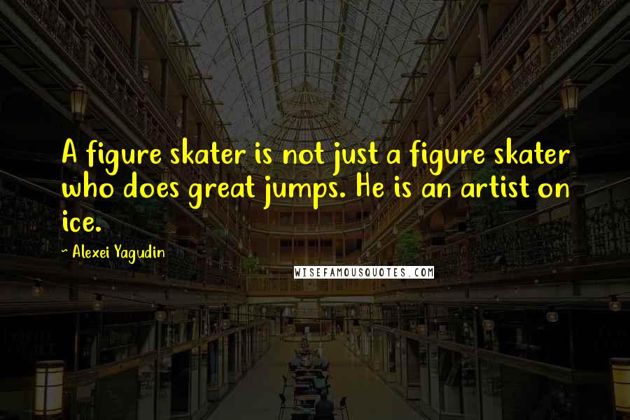 Alexei Yagudin quotes: A figure skater is not just a figure skater who does great jumps. He is an artist on ice.