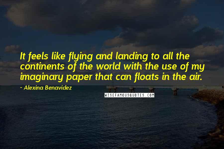 Alexina Benavidez quotes: It feels like flying and landing to all the continents of the world with the use of my imaginary paper that can floats in the air.