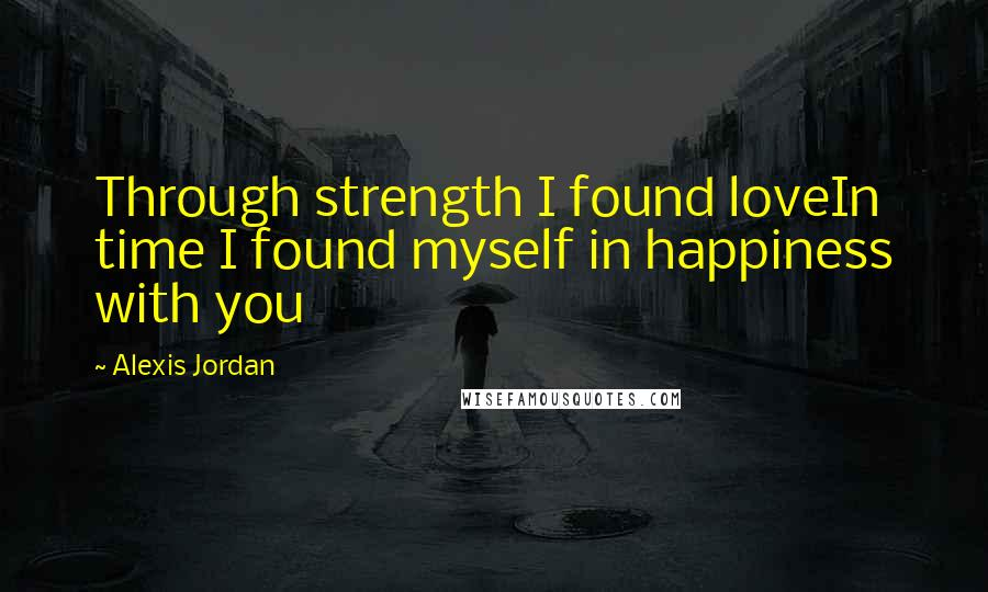Alexis Jordan quotes: Through strength I found loveIn time I found myself in happiness with you