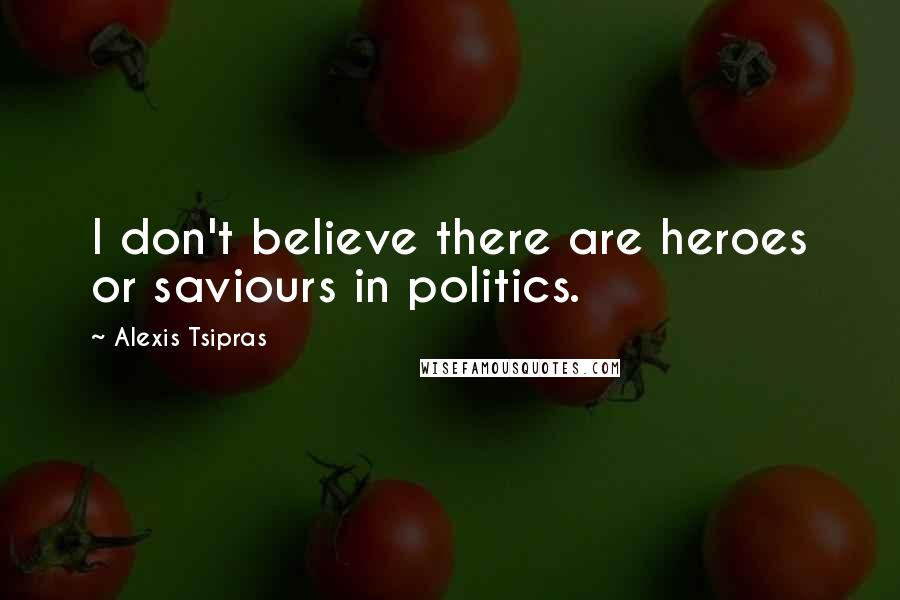 Alexis Tsipras quotes: I don't believe there are heroes or saviours in politics.