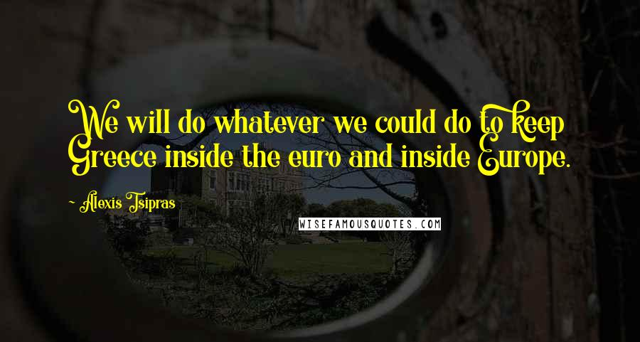 Alexis Tsipras quotes: We will do whatever we could do to keep Greece inside the euro and inside Europe.
