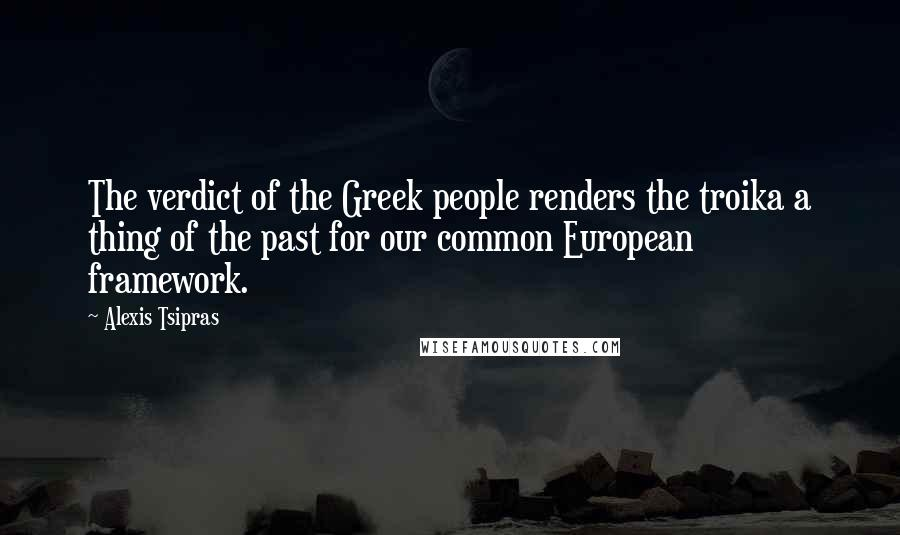 Alexis Tsipras quotes: The verdict of the Greek people renders the troika a thing of the past for our common European framework.