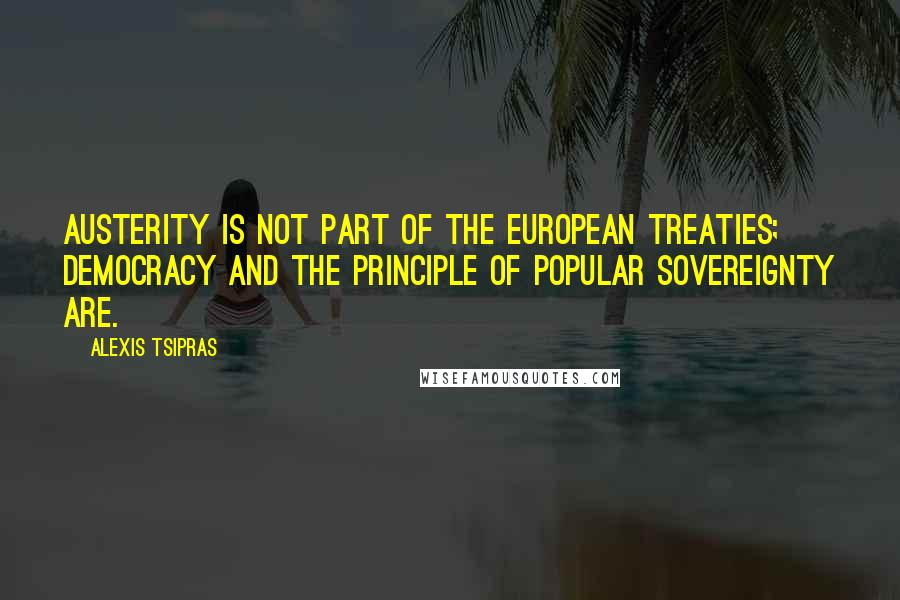Alexis Tsipras quotes: Austerity is not part of the European treaties; democracy and the principle of popular sovereignty are.