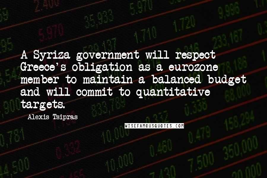 Alexis Tsipras quotes: A Syriza government will respect Greece's obligation as a eurozone member to maintain a balanced budget and will commit to quantitative targets.