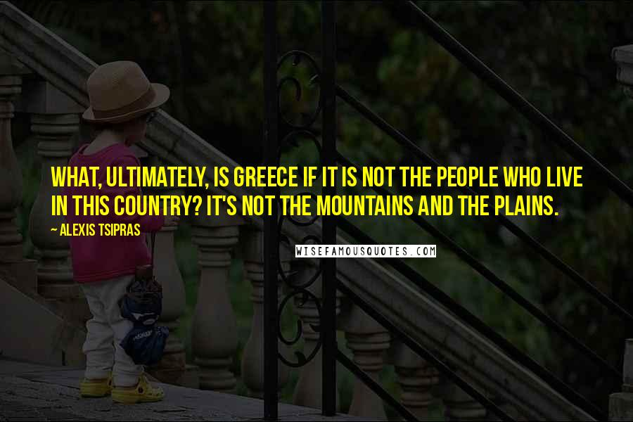 Alexis Tsipras quotes: What, ultimately, is Greece if it is not the people who live in this country? It's not the mountains and the plains.