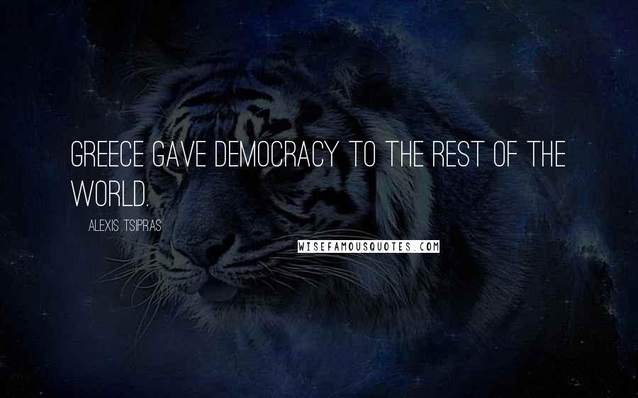 Alexis Tsipras quotes: Greece gave democracy to the rest of the world.