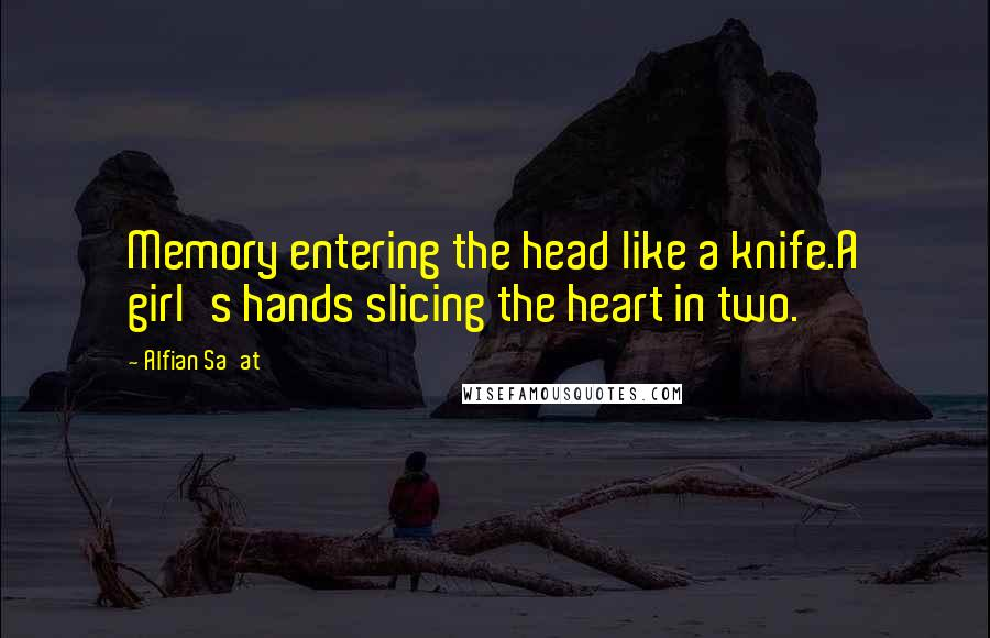 Alfian Sa'at quotes: Memory entering the head like a knife.A girl's hands slicing the heart in two.