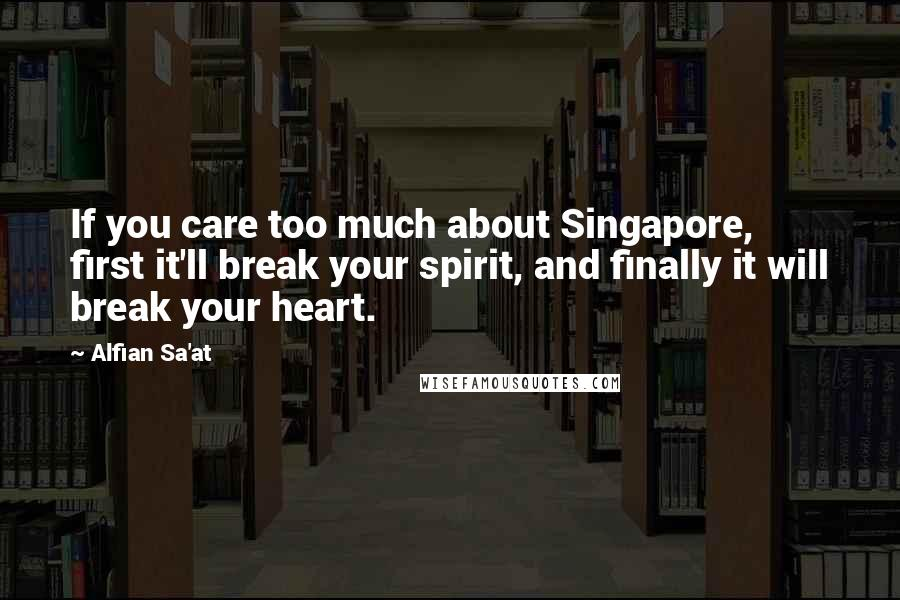 Alfian Sa'at quotes: If you care too much about Singapore, first it'll break your spirit, and finally it will break your heart.