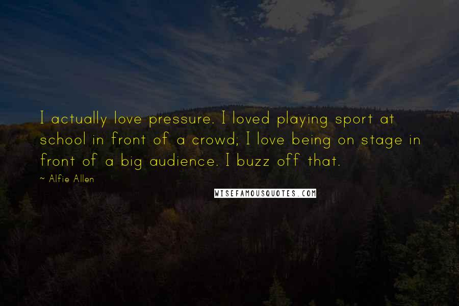 Alfie Allen quotes: I actually love pressure. I loved playing sport at school in front of a crowd; I love being on stage in front of a big audience. I buzz off that.
