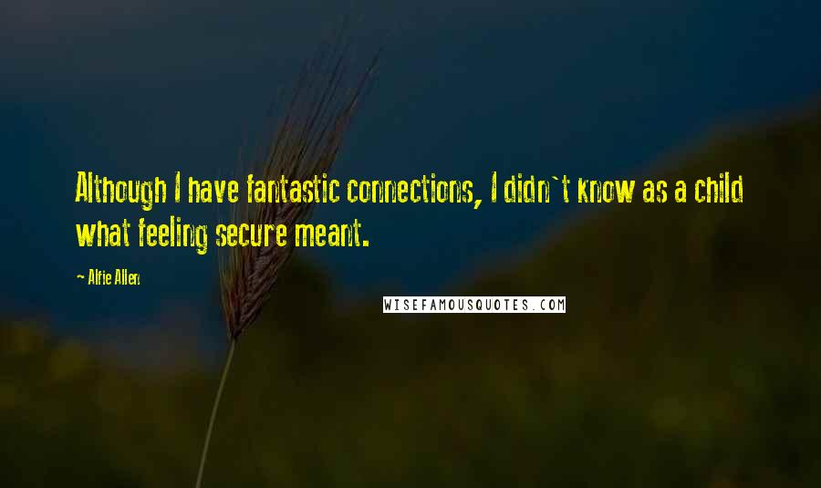 Alfie Allen quotes: Although I have fantastic connections, I didn't know as a child what feeling secure meant.