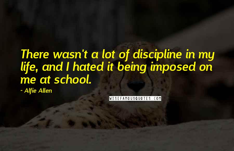 Alfie Allen quotes: There wasn't a lot of discipline in my life, and I hated it being imposed on me at school.