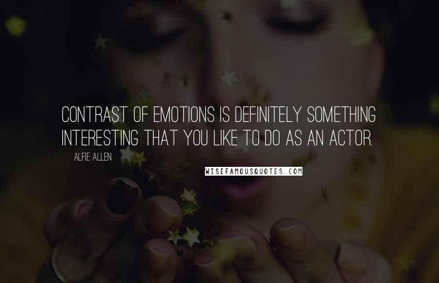 Alfie Allen quotes: Contrast of emotions is definitely something interesting that you like to do as an actor.