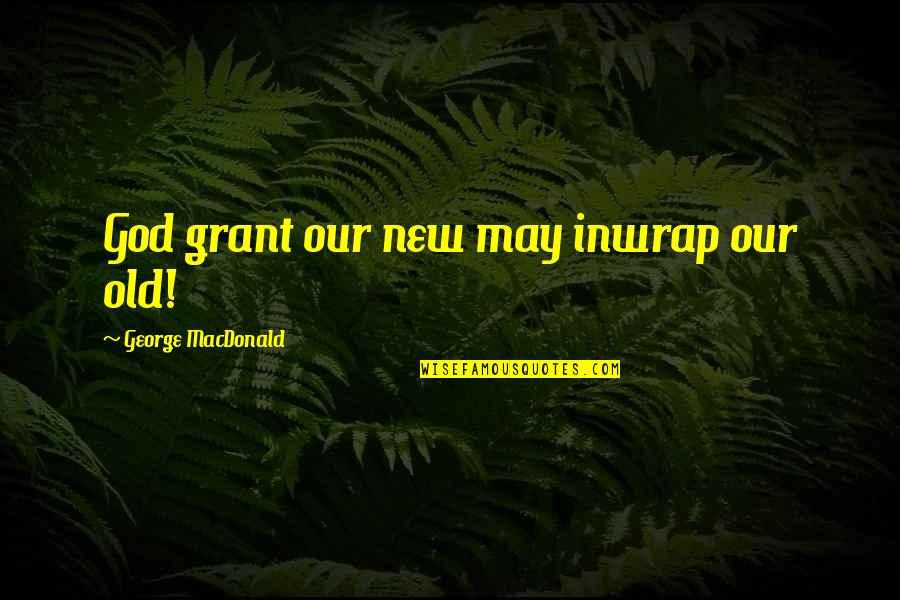 Alfieri Quotes By George MacDonald: God grant our new may inwrap our old!