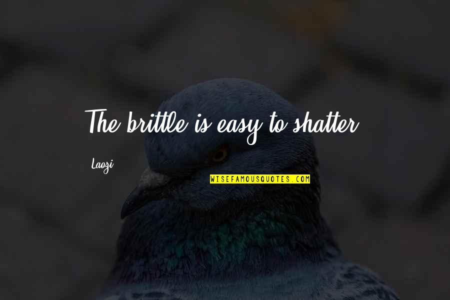 Alfieri Quotes By Laozi: The brittle is easy to shatter.