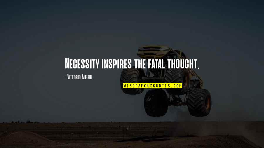Alfieri Quotes By Vittorio Alfieri: Necessity inspires the fatal thought.