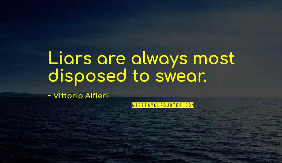 Alfieri Quotes By Vittorio Alfieri: Liars are always most disposed to swear.