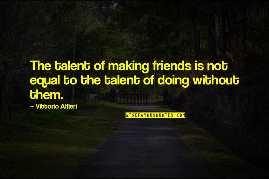 Alfieri Quotes By Vittorio Alfieri: The talent of making friends is not equal
