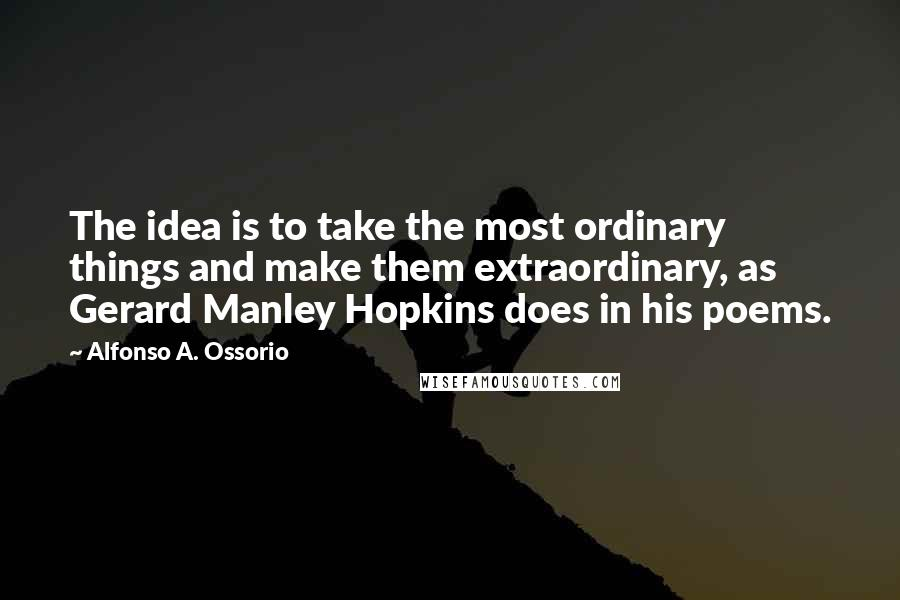Alfonso A. Ossorio quotes: The idea is to take the most ordinary things and make them extraordinary, as Gerard Manley Hopkins does in his poems.
