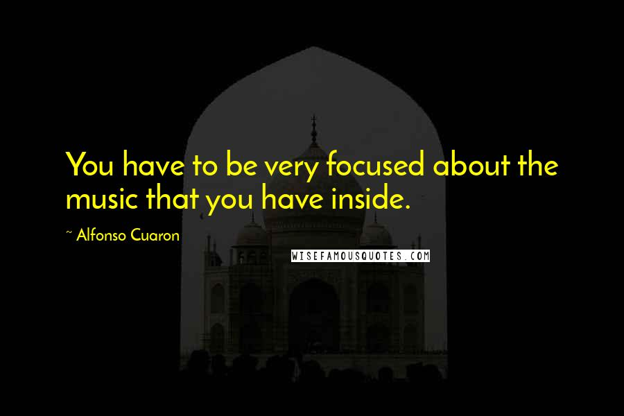 Alfonso Cuaron quotes: You have to be very focused about the music that you have inside.