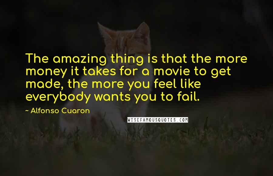 Alfonso Cuaron quotes: The amazing thing is that the more money it takes for a movie to get made, the more you feel like everybody wants you to fail.