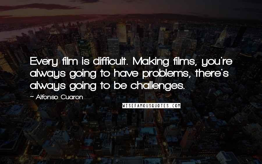Alfonso Cuaron quotes: Every film is difficult. Making films, you're always going to have problems, there's always going to be challenges.