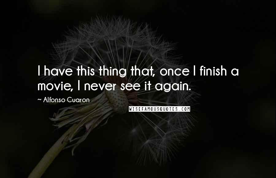 Alfonso Cuaron quotes: I have this thing that, once I finish a movie, I never see it again.