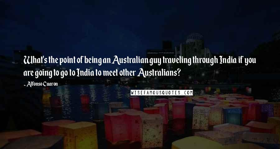 Alfonso Cuaron quotes: What's the point of being an Australian guy traveling through India if you are going to go to India to meet other Australians?