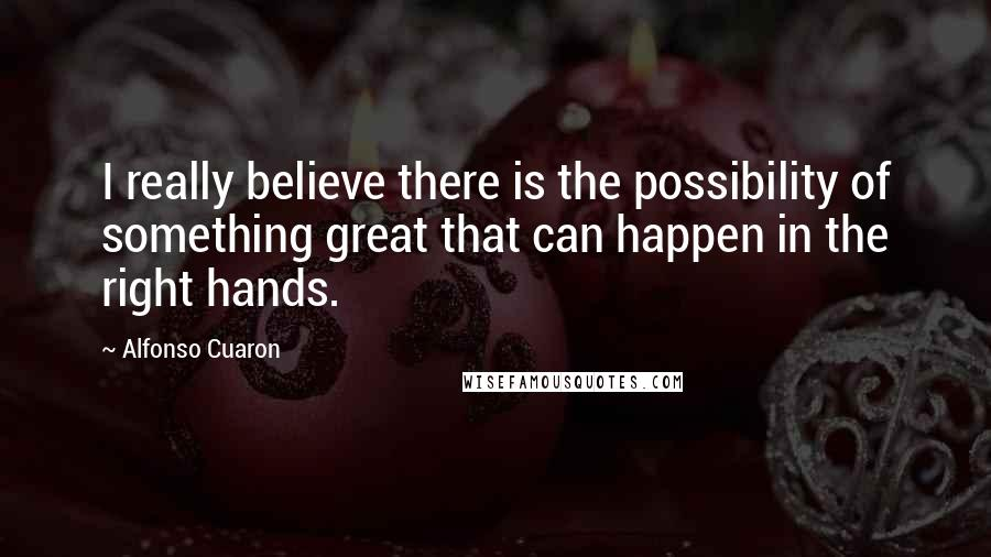 Alfonso Cuaron quotes: I really believe there is the possibility of something great that can happen in the right hands.
