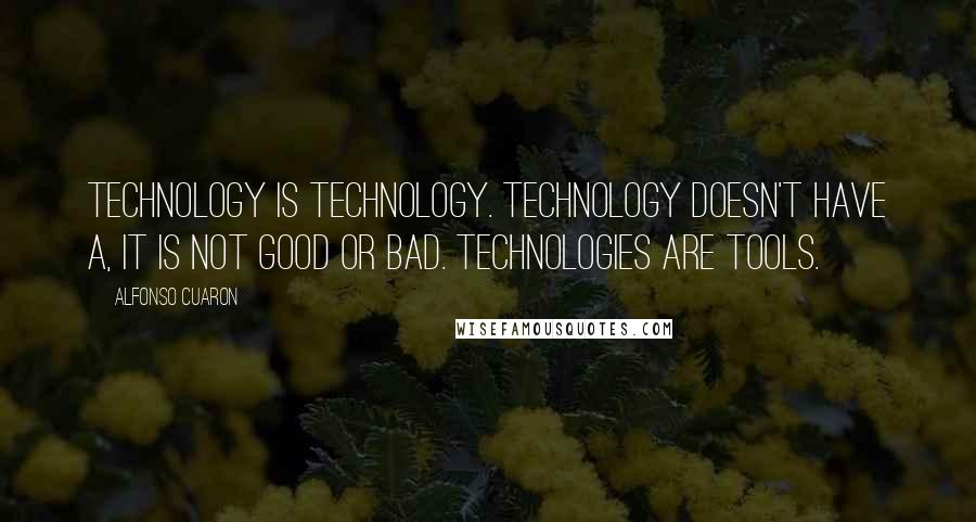 Alfonso Cuaron quotes: Technology is technology. Technology doesn't have a, it is not good or bad. Technologies are tools.