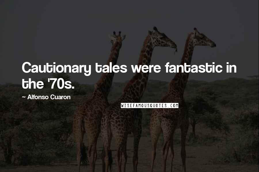 Alfonso Cuaron quotes: Cautionary tales were fantastic in the '70s.