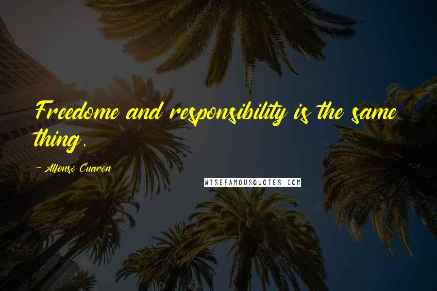 Alfonso Cuaron quotes: Freedome and responsibility is the same thing.
