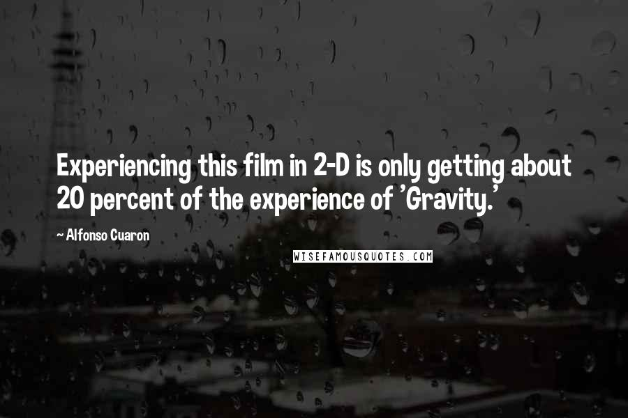 Alfonso Cuaron quotes: Experiencing this film in 2-D is only getting about 20 percent of the experience of 'Gravity.'