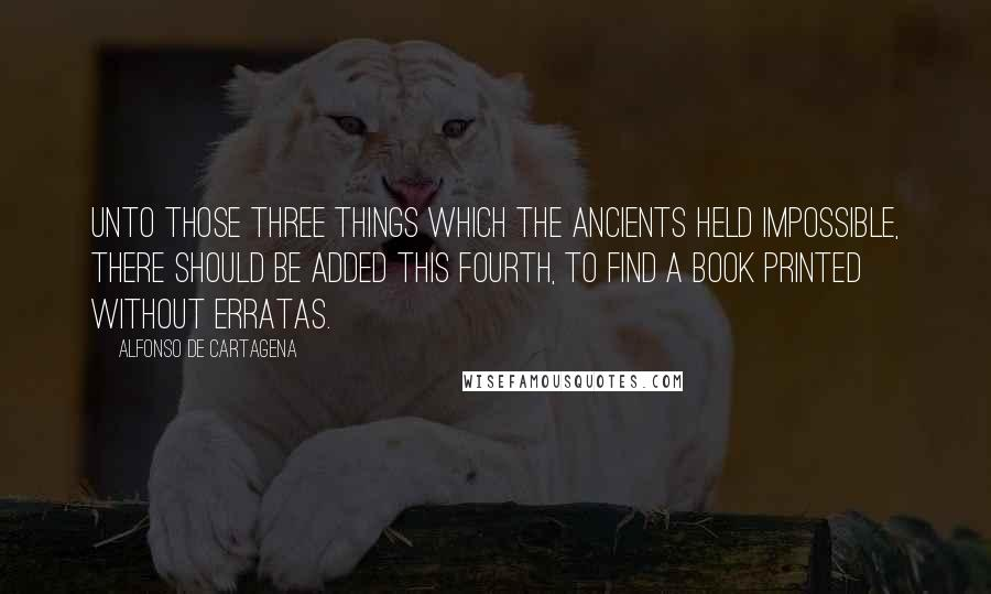 Alfonso De Cartagena quotes: Unto those Three Things which the Ancients held impossible, there should be added this Fourth, to find a Book Printed without erratas.