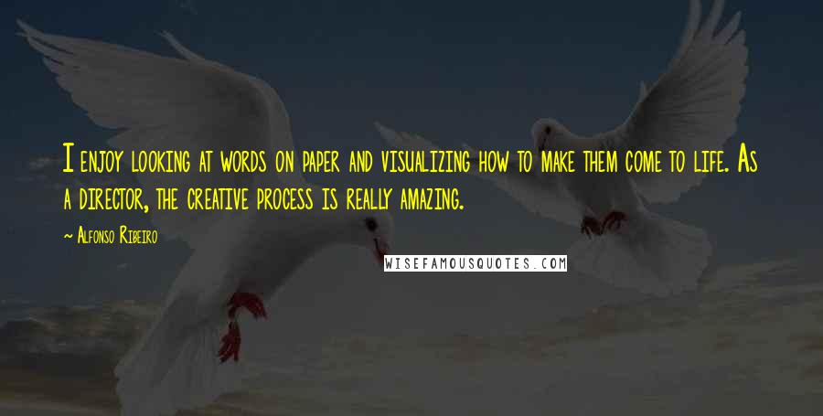 Alfonso Ribeiro quotes: I enjoy looking at words on paper and visualizing how to make them come to life. As a director, the creative process is really amazing.