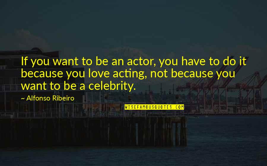 Alfonso Ribeiro Quotes By Alfonso Ribeiro: If you want to be an actor, you