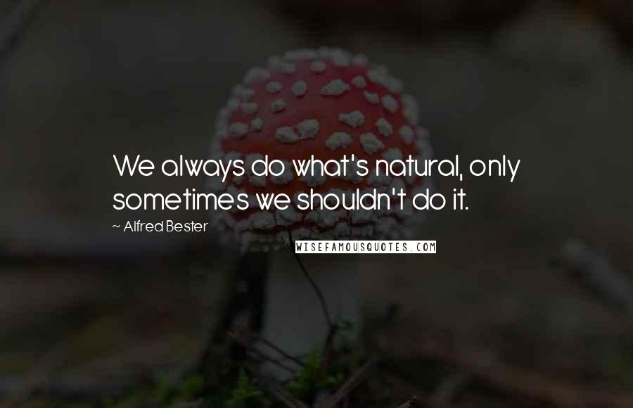 Alfred Bester quotes: We always do what's natural, only sometimes we shouldn't do it.