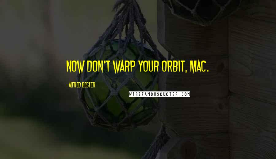 Alfred Bester quotes: Now don't warp your orbit, Mac.