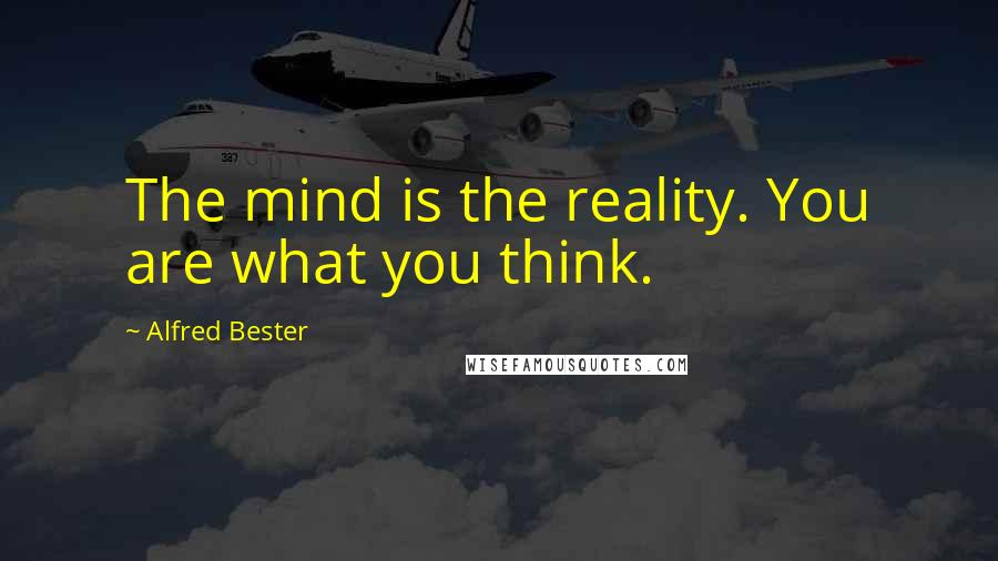 Alfred Bester quotes: The mind is the reality. You are what you think.